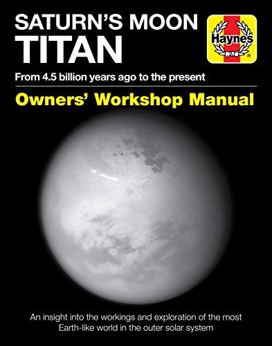 Saturn's Moon Titan Owners' Workshop Manual: From 4.5 billion years ago to the present - An insight into the workings and exploration of the most Earth-like world in the outer solar system