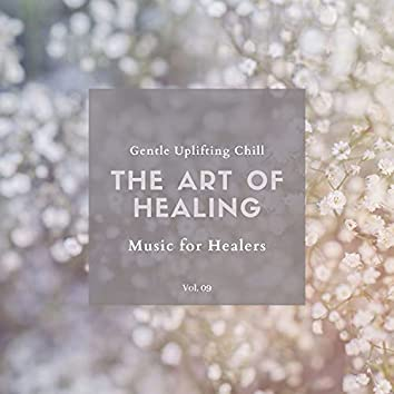 The Art Of Healing - Gentle Uplifting Chill Music For Healers, Vol. 09