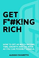 Get F*#k!ng Rich: How To Get As Much Income, Time, Growth And Tax Back As You Can Possibly Handle.