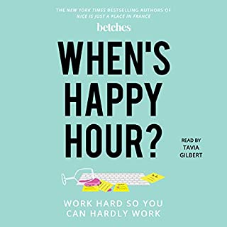 When's Happy Hour?     Work Hard so You Can Hardly Work              Written by:                                                                                                                                 The Betches                               Narrated by:                                                                                                                                 Tavia Gilbert                      Length: 7 hrs and 22 mins     4 ratings     Overall 4.3