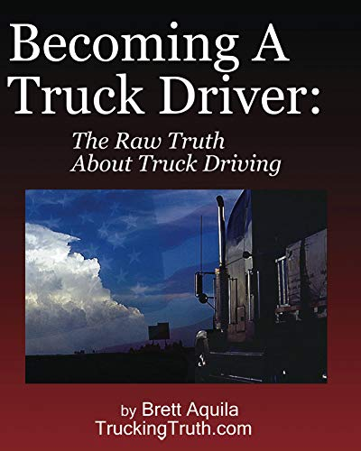 Becoming A Truck Driver: The Raw Truth About Truck Driving (English Edition)