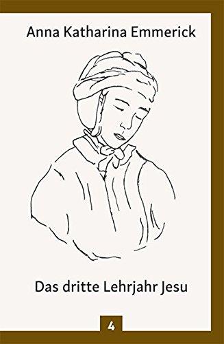 Das dritte Lehrjahr Jesu: Nach den Visionen der Anna Katharina Emmerick: Aus den Tagebüchern des Clemens Brentano - Nach den Visionen der Anna Katharina Emmerick (Anna Katharina Emmerick / Visionen)