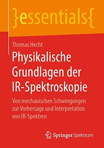 Physikalische Grundlagen der IR-Spektroskopie: Von mechanischen Schwingungen zur Vorhersage und Interpretation von IR-Spektren (essentials)