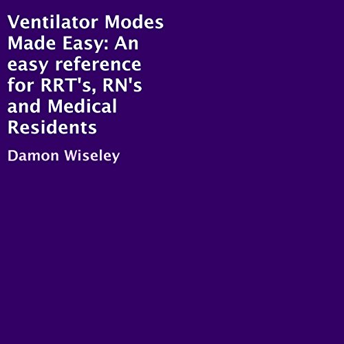 Ventilator Modes Made Easy: An Easy Reference for RRT's, RN's and Medical Residents