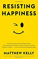 Resisting Happiness: A True Story about Why We Sabotage Ourselves, Feel Overwhelmed, Set Aside Our Dreams, and Lack the Courage to Simply Be Ourselves . . . and How to Start Choosing Happiness Again!