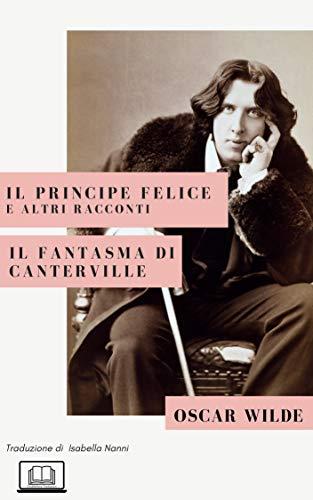 Il Principe Felice e altri racconti. Il fantasma di Canterville di [Oscar Wilde, Isabella Nanni]
