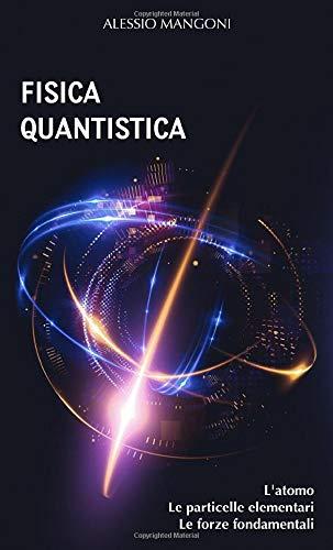 Fisica quantistica: l'atomo, le particelle elementari, le forze fondamentali