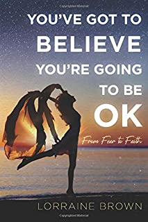 YOU'VE GOT TO BELIEVE YOU'RE GOING TO BE OK: From Fear to Faith