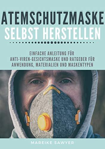 Atemschutzmaske selbst herstellen: Einfache Anleitung für Anti-Viren-Gesichtsmaske und Ratgeber für Anwendung, Materialien und Maskentypen (German Edition)