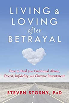 Living and Loving after Betrayal: How to Heal from Emotional Abuse, Deceit, Infidelity, and Chronic Resentment by [Steven Stosny]