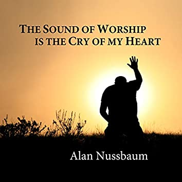 The Sound of Worship Is the Cry of My Heart
