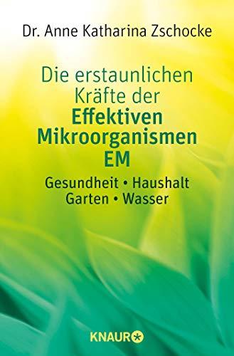 Die erstaunlichen Kräfte der Effektiven Mikroorganismen EM: Gesundheit * Haushalt * Garten * Wasser
