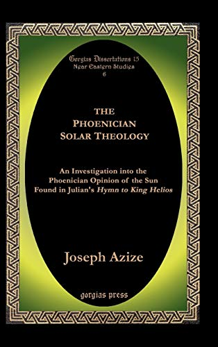 The Phoenician Solar Theology: An Investigation into the Phoenician Opinion of the Sun Found in Julian's Hymn to King Helios (Gorgias Dissertations; Near Eastern Studies)