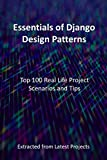 Essentials of Django Design Patterns : Top 100 Real Life Project Scenarios and Tips (English Edition)