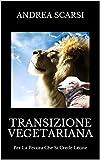 Transizione Vegetariana: Per La Pecora Che Si Crede Leone (Manuali Vol. 8) (Italian Edition)