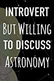Introvert But Willing To Discuss Astronomy: Astronomy Gift Journal Notebook - 6 x 9 120 Page Journal - Perfect Star Gazing Gift!
