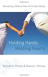Holding Hands, Holding Hearts: Recovering a Biblical View of Christian Dating: Sharon L. Phillips, Richard D. Phillips