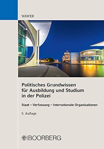Politisches Grundwissen für Ausbildung und Studium in der Polizei: Staat - Verfassung - Internationale Organisationen