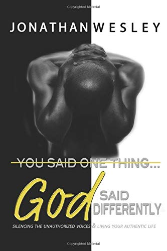 You Said One Thing... God Said Differently: Silencing The Unauthorized Voices & Living Your Authentic Life