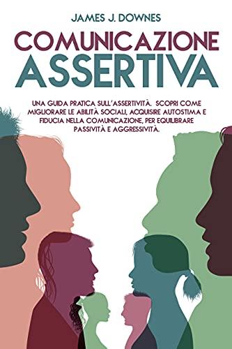 Comunicazione Assertiva: Una guida pratica sull'Assertività. Scopri come migliorare le abilità sociali, acquisire autostima e fiducia nella comunicazione, per equilibrare passività e aggressività.