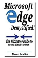 Microsoft Edge Demystified!: The Ultimate Guide to the New Microsoft's Browser (Newbie to Pro! Series)