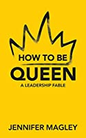 How to Be Queen: A Leadership Fable