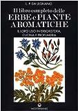 Il libro completo delle erbe e piante aromatiche. Il loro uso in erboristeria, cucina e pr...