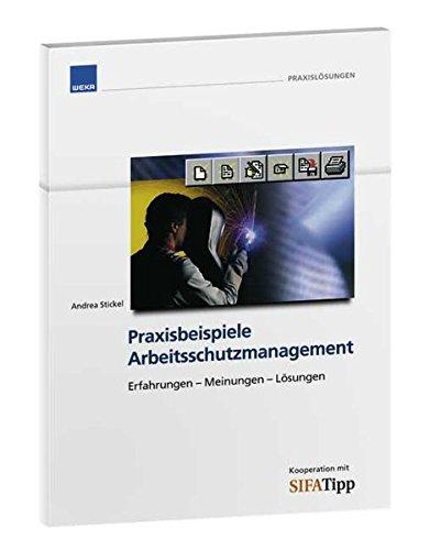 Praxisbeispiele Arbeitsschutzmanagement: Erfahrungen - Meinungen - Lösungen
