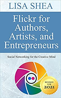 Flickr for Authors Artists and Entrepreneurs - Social Networking for the Creative Mind (Social Media Author Essentials Series Book 3) by [Lisa Shea]