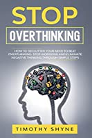 Stop Overthinking: How to Declutter Your Mind to Beat Overthinking. Stop Worrying and Eliminate Negative Thinking Through Simple Steps