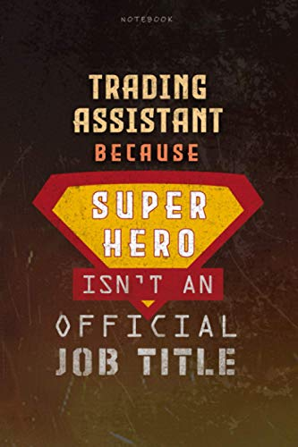 Notebook Trading Assistant Because Superhero Isn t An Official Job Title Working Cover Lined Journal: Goal, A Blank, Planning, 6x9 inch, Over 100 Pages, Work List, Journal, Money