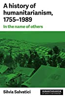 A History of Humanitarianism, 1755-1989: In the Name of Others (Humanitarianism: Key Debates & New Approaches)