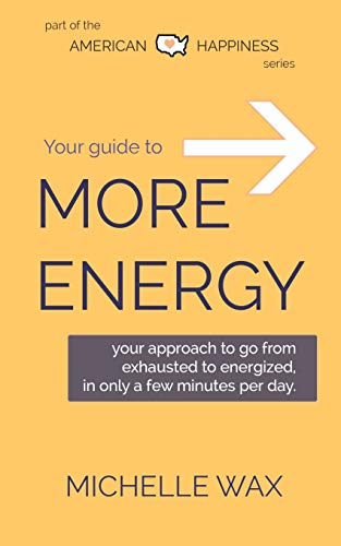 Your Guide to More Energy: Go from Exhausted to Energized in Only A Few Minutes Per Day (American Happiness Approach, Band 1)