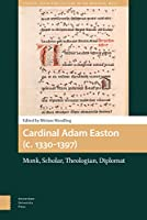 Cardinal Adam Easton, (C. 1330-1397): Monk, Scholar, Theologian, Diplomat (Church, Faith and Culture in the Medieval West)