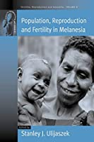 Population, Reproduction and Fertility in Melanesia (Fertility, Reproduction and Sexuality: Social and Cultural Perspectives, 8)