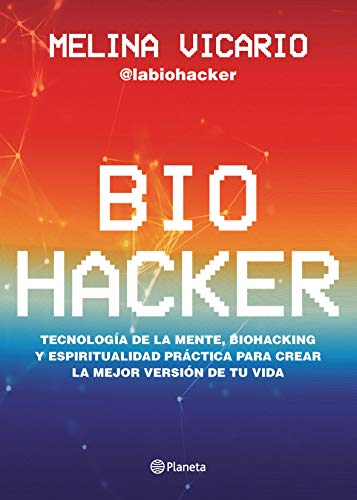 Biohacker: Tecnología de la mente, biohacking y espiritualidad práctica para crear la mejor versión de tu vida