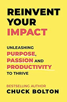 Reinvent Your Impact: Unleashing Purpose, Passion and Productivity to Thrive by [Chuck Bolton]