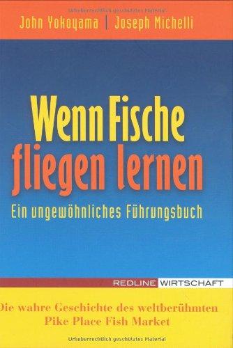 Yokoyma John,Michelli Joseph, Wenn Fische fliegen lernen. Ein ungewöhnliches Führungsbuch.