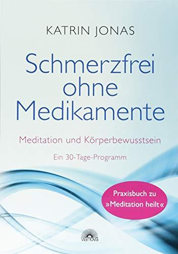 Schmerzfrei ohne Medikamente: Meditation und Körperbewusstsein - Ein 30-Tage-Programm