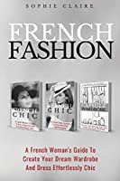 French Fashion: A French Woman's Guide To Create Your Dream Wardrobe And Dress Effortlessly Chic