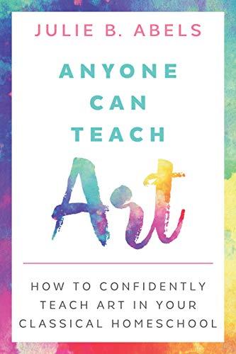 Anyone Can Teach Art: How to Confidently Teach Art in Your Classical Homeschool