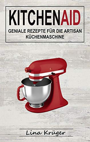 Kitchen Aid: Geniale Rezepte für die Artisan Küchenmaschine (German Edition)
