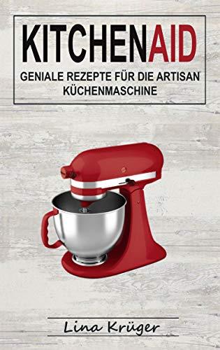 Kitchen Aid: Geniale Rezepte für die...
