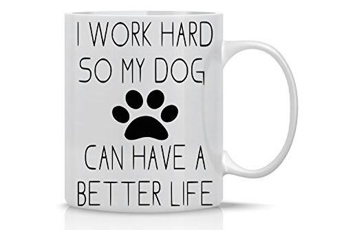 I Work Hard So My Dog Can Have a Better Life - Funny Dog Lovers Mug - 11OZ Coffee Mug - Funny Gag Mug - 11OZ Coffee Mug - Employee, Boss - Perfect for Birthday, Women, or Friend - By AW Fashions