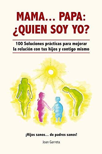 MAMA... PAPA: ¿QUIEN SOY YO?: 100 SOLUCIONES PRACTICAS PARA MEJORAR LA RELACION CON TUS HIJOS Y CONTIGO MISMO (Spanish Edition)