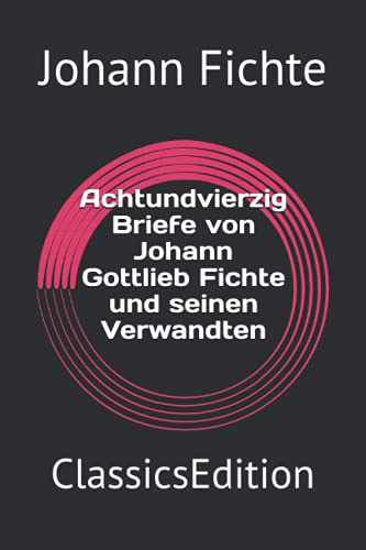 Achtundvierzig Briefe von Johann Gottlieb Fichte und seinen Verwandten: ClassicsEdition