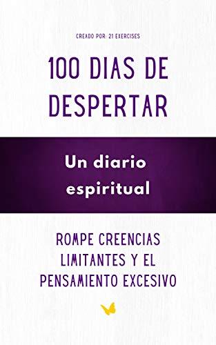 100 Dias de Despertar, Un diario espiritual : Rompe creencias limitantes y el Pensamiento excesivo (