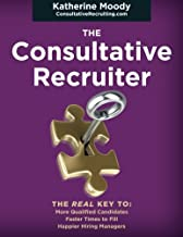 The Consultative Recruiter: The Key to Faster Fills, More Candidates & Happier Hiring Managers