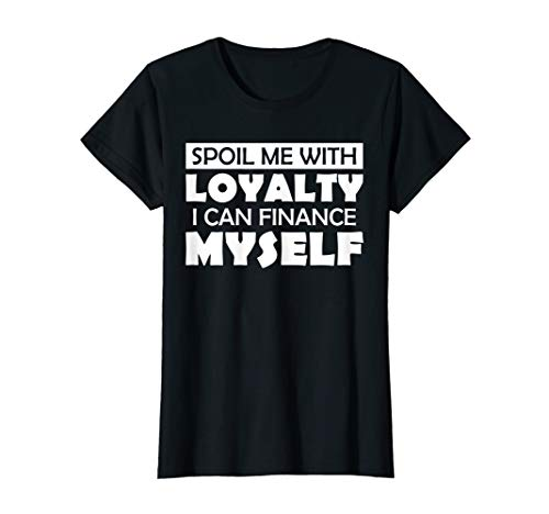 Spoil Me with Loyalty I Can Finance Myself Shirt Funny Tee