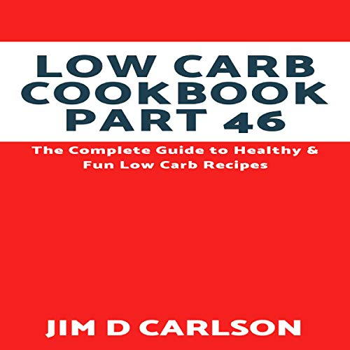 Low Carb Cookbook Part 46: The Complete Guide to Healthy & Fun Low Carb Recipes cover art